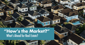 'How's The Market?' What's Ahead for Real Estate?