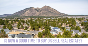 Is Now a Good Time to Buy or Sell Flagstaff Real Estate?