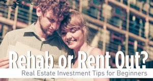 Rehab Or Rent Out? Real Estate Investment Tips For Beginners