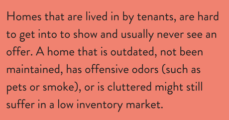 Homes with tenants, cluttered, not maintained or has offensive odors may be difficult to sell.